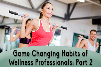 Game Changing Habits of Highly Effective Wellness Professionals: Part 2